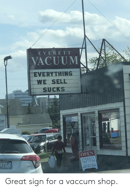 Vacuum: E VERET T  VACUUM  EVERYTHING  WE SELL  SUCKS  arm  Miele  298  9590  ain  OPEN  125776767  EVERETT  VACUUM  74153  WOOD HONDA  Sales&Service  425-252-4355 Great sign for a vaccum shop.