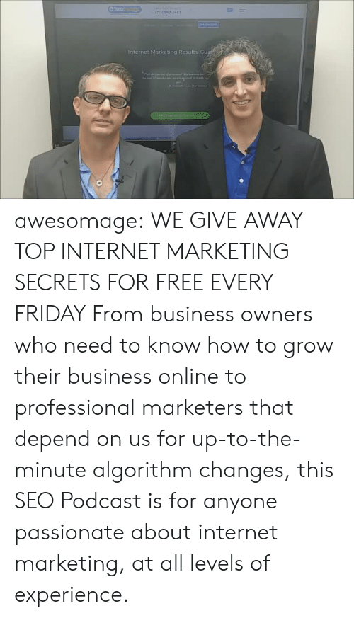seo: e Web  Internet Marketing Results Gu awesomage:   WE GIVE AWAY TOP INTERNET MARKETING SECRETS FOR FREE EVERY FRIDAY From business owners who need to know how to grow their business online to professional marketers that depend on us for up-to-the-minute algorithm changes, this SEO Podcast is for anyone passionate about internet marketing, at all levels of experience.