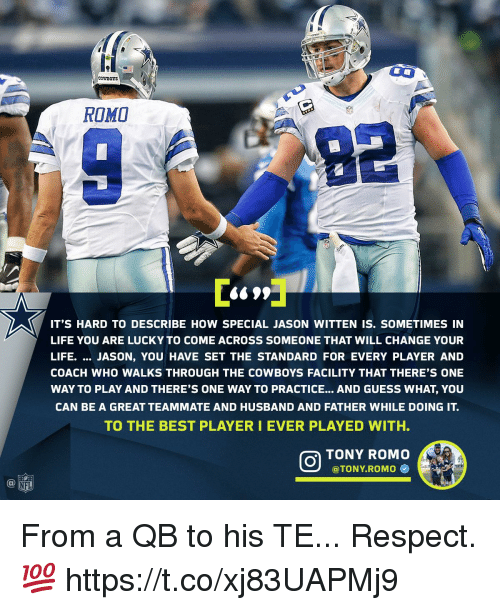 Tony Romo: e1  CowBOTS  ROMO  IT'S HARD TO DESCRIBE HOW SPECIAL JASON WITTEN IS. SOMETIMES IN  LIFE YOU ARE LUCKY TO COME ACROSS SOMEONE THAT WILL CHANGE YOUR  LIFE. JASON, YOU HAVE SET THE STANDARD FOR EVERY PLAYER AND  COACH WHO WALKS THROUGH THE COWBOYS FACILITY THAT THERE'S ONE  WAY TO PLAY AND THERE'S ONE WAY TO PRACTICE... AND GUESS WHAT, YOU  CAN BE A GREAT TEAMMATE AND HUSBAND AND FATHER WHILE DOING IT.  TO THE BEST PLAYERI EVER PLAYED WITH.  TONY ROMO  @TONY.ROMO Φ  @叩 From a QB to his TE...  Respect. 💯 https://t.co/xj83UAPMj9