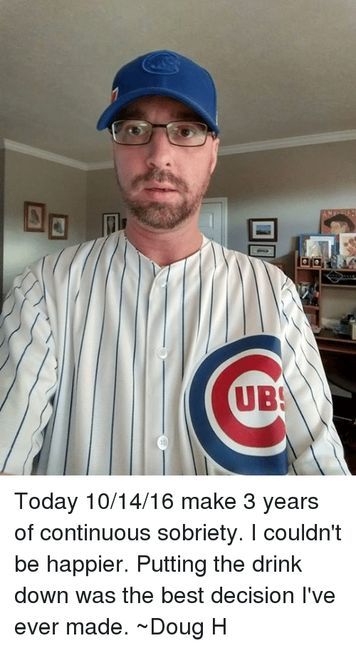 Doug, Drinking, and Memes: E2  gig  UBI Today 10/14/16 make 3 years of continuous sobriety. I couldn't be happier. Putting the drink down was the best decision I've ever made.  ~Doug H
