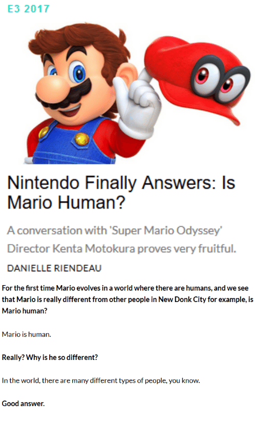 donk: E3 2017  Nintendo Finally Answers: Is  Mario Human?  A conversation with Super Mario Odyssey  Director Kenta Motokura proves very fruitful.  DANIELLE RIENDEAU   For the first time Mario evolves in a world where there are humans, and we see  that Mario is really different from other people in New Donk City for example, is  Mario human?  Mario is human.  Really? Why is he so different?  In the world, there are many different types of people, you know.  Good answer.