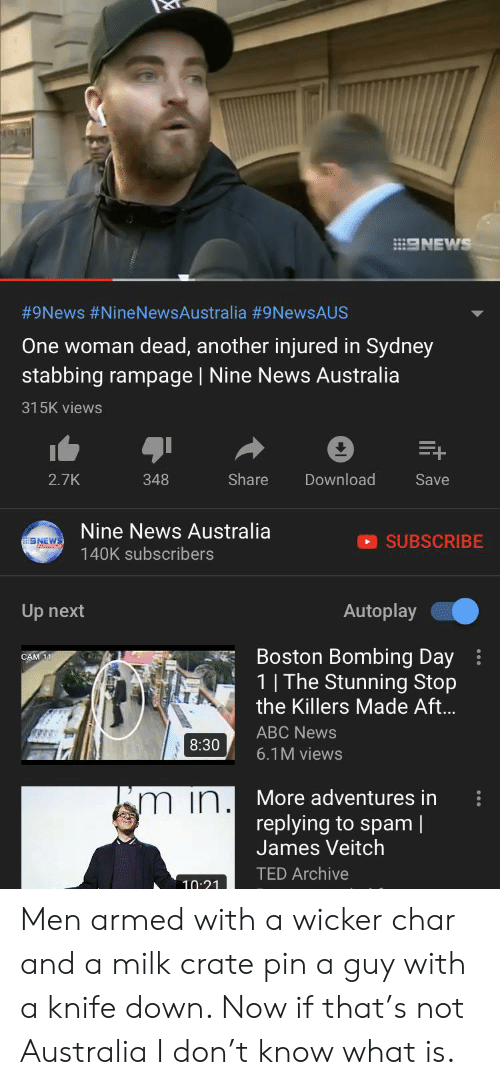 News Australia: E9NEWS  #9News #NineNewsAustralia #9NewsAUS  One woman dead, another injured in Sydney  stabbing rampage   Nine News Australia  315K views  E+  Share  Download  2.7K  348  Save  Nine News Australia  SUBSCRIBE  SNEWS  140K subscribers  Autoplay  Up next  Boston Bombing Day  1   The Stunning Stop  the Killers Made Aft...  CAM 11  ABC News  www  8:30  6.1M views  More adventures in  replying to spam  James Veitch  m in. Men armed with a wicker char and a milk crate pin a guy with a knife down. Now if that's not Australia I don't know what is.