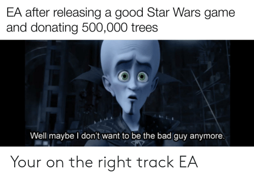 Right Track: EA after releasing a good Star Wars game  and donating 500,000 trees  Well maybe I don't want to be the bad guy anymore Your on the right track EA