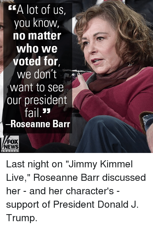 "Jimmy Kimmel: EA lot of us,  you knowW,  no matter  who we  voted for,  we don't  want to see  our president  ail 3>  Roseanne Barr  FOX  NEWS Last night on ""Jimmy Kimmel Live,"" Roseanne Barr discussed her - and her character's - support of President Donald J. Trump."