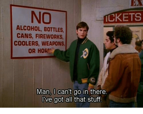 Alcohol, Fireworks, and Stuff: EA  NO  CKETS  ALCOHOL, BOTTLES  CANS, FIREWORKS  COOLERS, WEAPONS  OR HOR  Man, I cant go in there.  ve got all that stuff