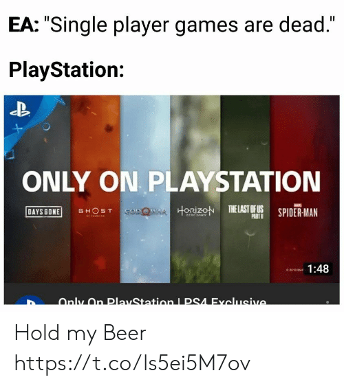 """My Beer: EA: """"Single player games are dead.""""  PlayStation:  ONLY ON PLAYSTATION  DAYS GONE GHOST  HORİZON TELASTOFUS SPIDER-MAN  PART  1:48 Hold my Beer https://t.co/ls5ei5M7ov"""