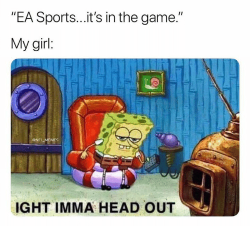 """Head, Memes, and Nfl: """"EA Sports...it's in the game.""""  My girl:  ONFL MEMES  IGHT IMMA HEAD OUT"""