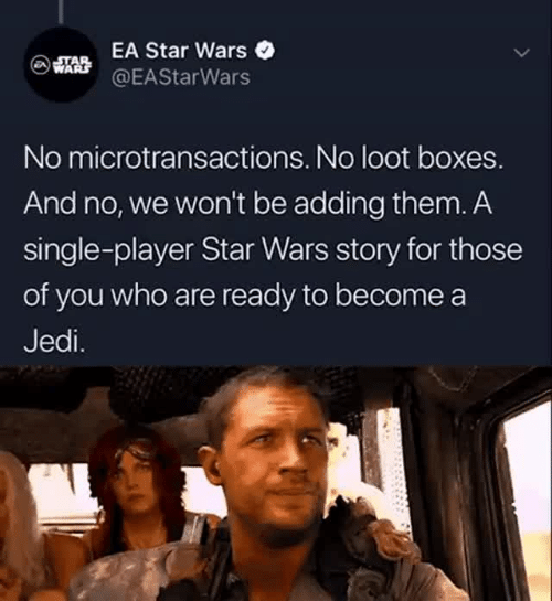 Microtransactions: EA Star Wars  @EAStarWars  No microtransactions. No loot boxes.  And no, we won't be adding them. A  single-player Star Wars story for those  of you who are ready to become a  Jedi.