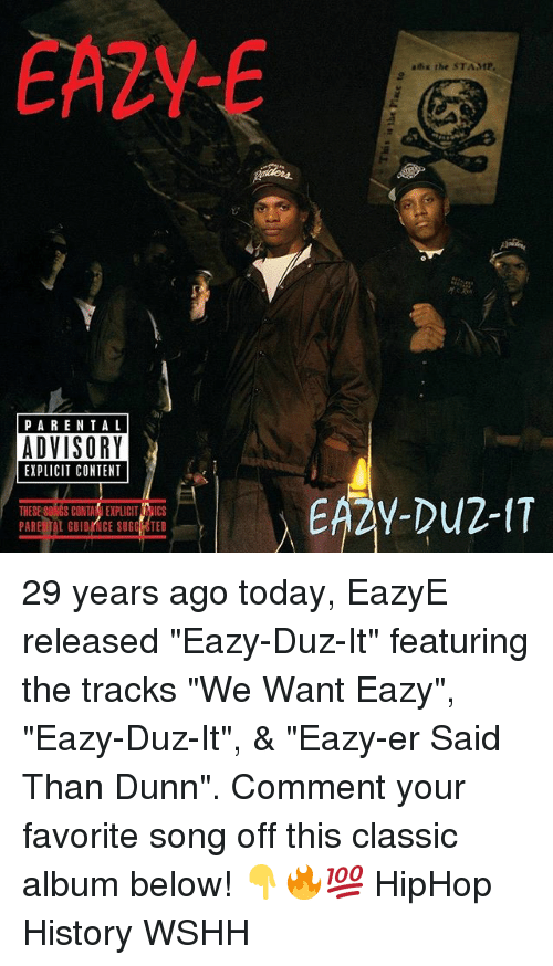 "contention: EA2Y-  ahx the STAMP  PARENTA L  ADVISORY  EXPLICIT CONTENT  THESE S0NGS CONTAIEXPLICIT RICS  PARE TAL GUIDRNCE SUGG OTED 29 years ago today, EazyE released ""Eazy-Duz-It"" featuring the tracks ""We Want Eazy"", ""Eazy-Duz-It"", & ""Eazy-er Said Than Dunn"". Comment your favorite song off this classic album below! 👇🔥💯 HipHop History WSHH"