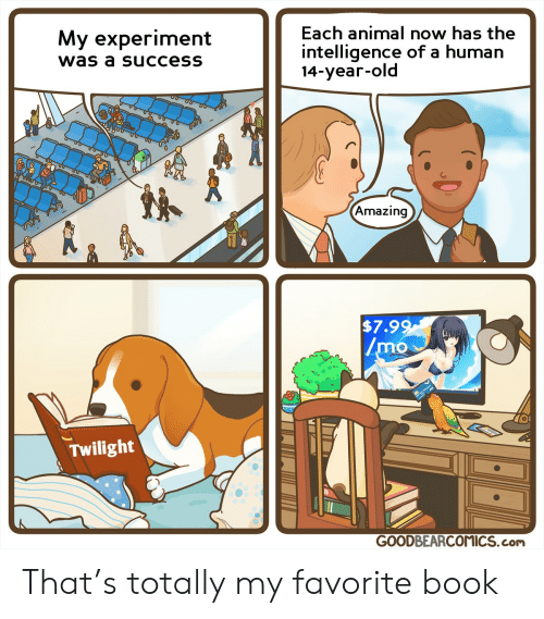 14 Year: Each animal now has the  My experiment  intelligence of a human  14-year-old  was a success  Amazing  $7.99  /mo  Twilight  GOODBEARCOMICS.com That's totally my favorite book