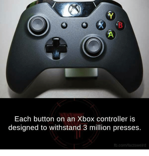 Withstanded: Each button on an Xbox controller is  designed to withstand 3 million presses.  fb.com/facts weird