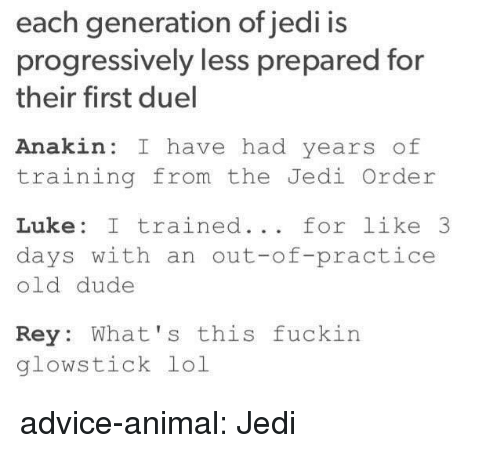 Whats This: each generation of jedi is  progressively less prepared for  their first duel  Anakin: I have had years of  training from the Jedi Order  Luke: I trained... for like 3  days with an out-of-practice  old dude  Rey: What's this fuckin  glowstick lol advice-animal:  Jedi
