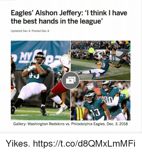 Philadelphia Eagles, Football, and Nfl: Eagles' Alshon Jeffery: I think I have  the best hands in the league'  Updated Dec 4: Posted Dec 4  74  Gallery: Washington Redskins vs. Philadelphia Eagles, Dec. 3, 2018 Yikes. https://t.co/d8QMxLmMFi
