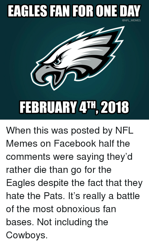 Bases: EAGLES FAN FOR ONE DAY  @NFL_MEMES  FEBRUARY 4TH 2018 <p>When this was posted by NFL Memes on Facebook half the comments were saying they'd rather die than go for the Eagles despite the fact that they hate the Pats. It's really a battle of the most obnoxious fan bases. Not including the Cowboys.</p>