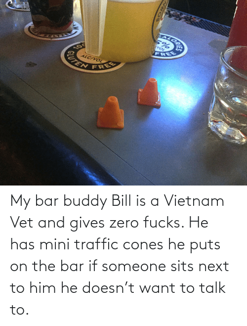 Traffic: EALORA  VOL  FREE  10  ALC/VOL  CUTEN  FREE My bar buddy Bill is a Vietnam Vet and gives zero fucks. He has mini traffic cones he puts on the bar if someone sits next to him he doesn't want to talk to.