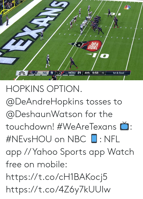 Memes, Nfl, and Sports: EAN  EXAN  1st&  GOAL  NE  9  HOU 21  10-1  4th 9:58  7-4  :10  1st & Goal HOPKINS OPTION.  @DeAndreHopkins tosses to @DeshaunWatson for the touchdown! #WeAreTexans  📺: #NEvsHOU on NBC 📱: NFL app // Yahoo Sports app Watch free on mobile: https://t.co/cH1BAKocj5 https://t.co/4Z6y7kUUIw