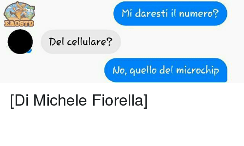 Italian (Language), Microchip, and Michele: EAOSTD  Mi daresti il numero?  Del cellulare?  No, quello del microchip [Di Michele Fiorella]