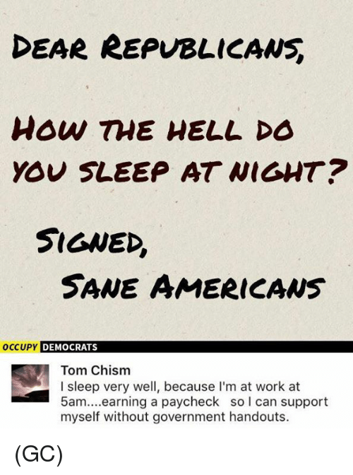 earings: EAR REPUBLICANS  how TME HELL DO  YOU SLEEP AT WIGHT?  SIGNED,  SANE AMERICAws  OCCUPY  DEMOCRATS  Tom Chism  I sleep very well, because I'm at work at  5am....earning a paycheck so l can support  myself without government handouts. (GC)