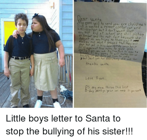 Gaids: ear Santa  My mom gaid to send you gre christma s  est L wanted a remot Cantor Carr and  nelieopter but I want that  any mar kid at school picking  are sti  doesnt not fair and it  makes do any thing to them me  stop but god is b  needs y  hep p  5 against the and fo ve gift  early 2 sin yon ask Fig Time  Rush cone ts  dn't act then make her  he come  thanks santa  Love Ryan  5 my mom  throv the best  y part  yo we can come if  pu  wn Little boys letter to Santa to stop the bullying of his sister!!!