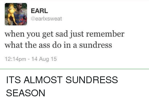 Sundress Season: EARL  @earl sweat  when you get sad just remember  what the ass do in a sundress  12:14pm 14 Aug 15 ITS ALMOST SUNDRESS SEASON