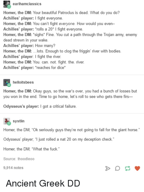 """your beautiful: earlhamclassics  Homer, the DM: Your beautiful Patroclus is dead. What do you do?  Achilles' player: I fight everyone  Homer, the DM: You can't fight  Achilles' player: """"rolls a 20* I fight everyone  Homer, the DM: """"sighs* Fine. You cut a path through the Trojan army, enemy  dead strewn in your wake  Achilles' player: How many?  Homer, the DM: .lots. Enough to clog the friggin' river with bodies.  Achilles' player: I fight the river  Homer, the DM: You. can. not. fight. the. river  Achilles' player: reaches for dice*  How would you even  helloitsbees  Homer, the DM: O  you won in the end. Time to go home, let's roll to see who gets there firs-  kay guys, so the  war's over, you had a bunch of losses but  Odysseus's player: I got a critical failure  systlin  Homer, the DM; """"Ok seriously guys they're not going to fall for the giant horse.  Odysseus' player, """" just rolled a nat 20 on my deception check.  Homer, the DM, What the fuck.  Source: thoodleoo  9,914 notes Ancient Greek DD"""
