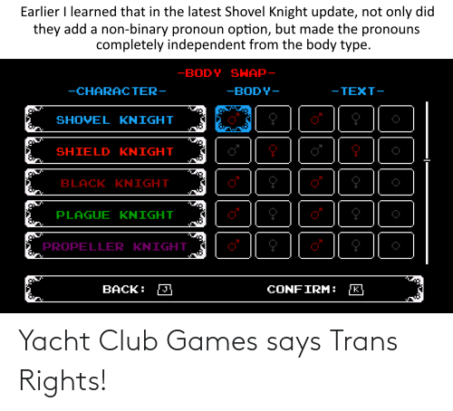 Body Type: Earlier I learned that in the latest Shovel Knight update, not only did  they add a non-binary pronoun option, but made the pronouns  completely independent from the body type.  -BODY SHAP-  - TEXT-  -CHARAC TER-  -BODY-  SHOVEL KNIGHT  SHIELD KNIGHT  BLACK KNIGHT  PLAGUE KNIGHT  PROPELLER KNIGHT  CONFIRM:  BACK: Yacht Club Games says Trans Rights!