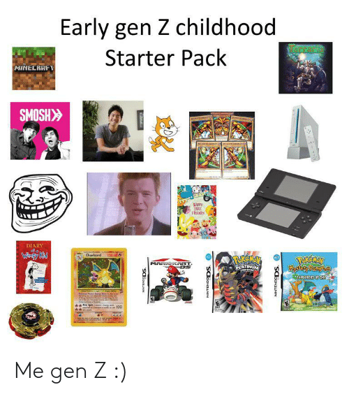 Minecraft, Starter Pack, and Smosh: Early gen Z childhood  RCrarie  Starter Pack  MINECRAFT  SMOSH>  MAPPY  TEE  FRIENES  DIARY  Caterten  Charizard  Wimpy Kid  120 HE  POREMEV  PLATINUM  PEREAN  Mystory Dingon  MARIOK RT  MVERSIOND  EXPLORERS OF SKY  Thipadel  Am Ceteshe  nche Chewd  SCBONANN  NINTENDODS. O  NINTENDODS. O Me gen Z :)
