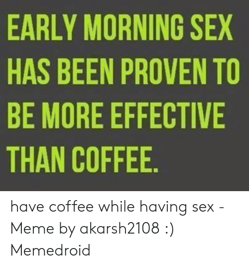 I Need Sex Meme: EARLY MORNING SEX  HAS BEEN PROVEN TO  BE MORE EFFECTIVE  THAN COFFEE have coffee while having sex - Meme by akarsh2108 :) Memedroid