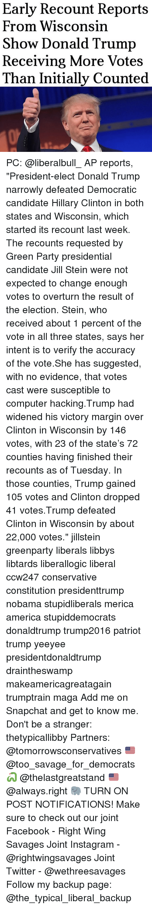 """Marginalize: Early Recount Reports  From Wisconsin  Show Donald Trump  Receiving More Votes  Than Initially Counted PC: @liberalbull_ AP reports, """"President-elect Donald Trump narrowly defeated Democratic candidate Hillary Clinton in both states and Wisconsin, which started its recount last week. The recounts requested by Green Party presidential candidate Jill Stein were not expected to change enough votes to overturn the result of the election. Stein, who received about 1 percent of the vote in all three states, says her intent is to verify the accuracy of the vote.She has suggested, with no evidence, that votes cast were susceptible to computer hacking.Trump had widened his victory margin over Clinton in Wisconsin by 146 votes, with 23 of the state's 72 counties having finished their recounts as of Tuesday. In those counties, Trump gained 105 votes and Clinton dropped 41 votes.Trump defeated Clinton in Wisconsin by about 22,000 votes."""" jillstein greenparty liberals libbys libtards liberallogic liberal ccw247 conservative constitution presidenttrump nobama stupidliberals merica america stupiddemocrats donaldtrump trump2016 patriot trump yeeyee presidentdonaldtrump draintheswamp makeamericagreatagain trumptrain maga Add me on Snapchat and get to know me. Don't be a stranger: thetypicallibby Partners: @tomorrowsconservatives 🇺🇸 @too_savage_for_democrats 🐍 @thelastgreatstand 🇺🇸 @always.right 🐘 TURN ON POST NOTIFICATIONS! Make sure to check out our joint Facebook - Right Wing Savages Joint Instagram - @rightwingsavages Joint Twitter - @wethreesavages Follow my backup page: @the_typical_liberal_backup"""