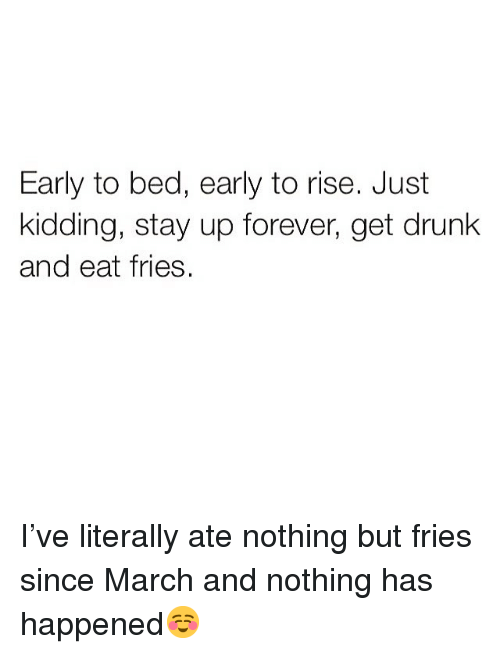 Drunk, Funny, and Forever: Early to bed, early to rise. Just  kidding, stay up forever, get drunk  and eat fries. I've literally ate nothing but fries since March and nothing has happened☺️