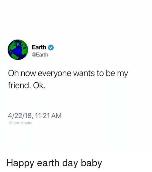 Earth Day: Earth  @Earth  Oh now everyone wants to be my  friend. Ok.  4/22/18, 11:21 AM  @tank.sinatra Happy earth day baby