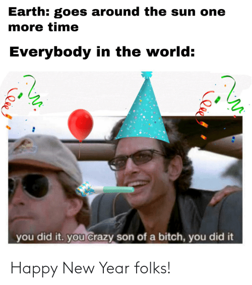 son of a bitch: Earth: goes around the sun one  more time  Everybody in the world:  you did it. you crazy son of a bitch, you did it Happy New Year folks!