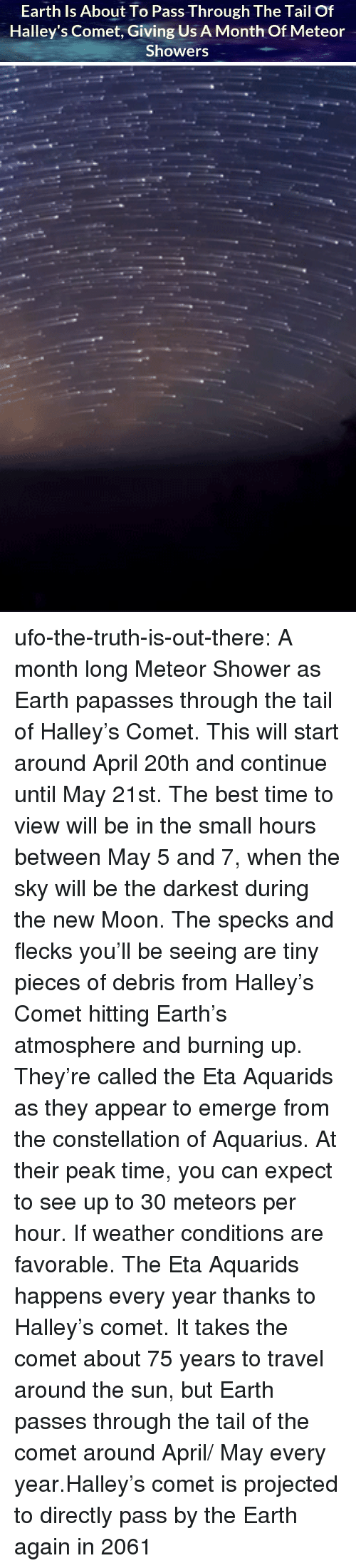 April 20th: Earth Is About To Pass Through The Tail Of  Halley's Comet, Giving Us A Month Of Meteor  Showers ufo-the-truth-is-out-there: A month long Meteor Shower as Earth papasses through the tail of Halley's Comet. This will start around April 20th and continue until May 21st. The best time to view will be in the small hours between May 5 and 7, when the sky will be the darkest during the new Moon. The specks and flecks you'll be seeing are tiny pieces of debris from Halley's Comet hitting Earth's atmosphere and burning up. They're called the Eta Aquarids as they appear to emerge from the constellation of Aquarius. At their peak time, you can expect to see up to 30 meteors per hour. If weather conditions are favorable. The Eta Aquarids happens every year thanks to Halley's comet. It takes the comet about 75 years to travel around the sun, but Earth passes through the tail of the comet around April/ May every year.Halley's comet is projected to directly pass by the Earth again in 2061