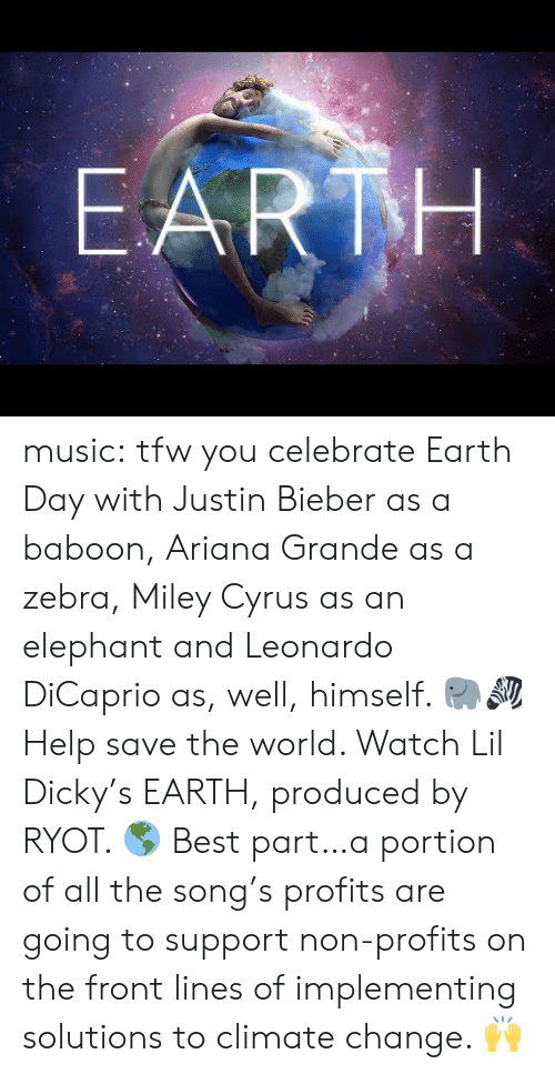 Justin Bieber: EARTH music:  tfw you celebrate Earth Day with Justin Bieber as a baboon, Ariana Grande as a zebra, Miley Cyrus as an elephant and Leonardo DiCaprio as, well, himself. 🐘🦓  Help save the world. Watch Lil Dicky's EARTH, produced by RYOT. 🌎  Best part…a portion of all the song's profits are going to support non-profits on the front lines of implementing solutions to climate change. 🙌