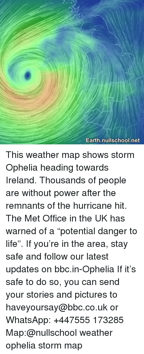 """the hurricane: Earth.nullschool.net This weather map shows storm Ophelia heading towards Ireland. Thousands of people are without power after the remnants of the hurricane hit. The Met Office in the UK has warned of a """"potential danger to life"""". If you're in the area, stay safe and follow our latest updates on bbc.in-Ophelia If it's safe to do so, you can send your stories and pictures to haveyoursay@bbc.co.uk or WhatsApp: +447555 173285 Map:@nullschool weather ophelia storm map"""
