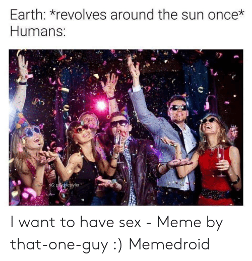 I Want Sex Meme: Earth: *revolves around the sun once*  Humans:  IG: psychicslyfer I want to have sex - Meme by that-one-guy :) Memedroid