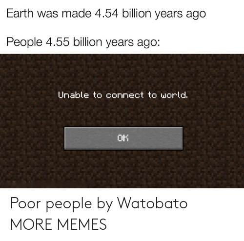 Unable: Earth was made 4.54 billion years ago  People 4.55 billion years ago:  Unable to connect to world.  OK Poor people by Watobato MORE MEMES