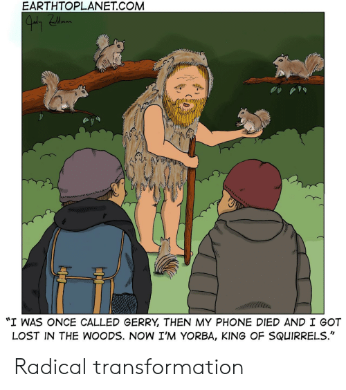 """in the woods: EARTHTOPLANET.COM  """"I WAS ONCE CALLED GERRY THEN MY PHONE DIED AND I GOT  LOST IN THE WOODS. NOW I'M YORBA, KING OF SQUIRRELS Radical transformation"""