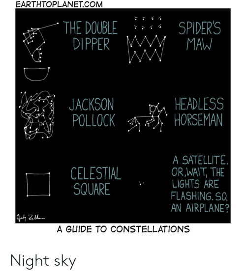 Airplane, Spiders, and Square: EARTHTOPLANET.COM  SPIDER'S  MAW  THE DOUBLE  DIPPER M  WW  HEADLESS  HORSEMAN  JACKSON  POLLOCK  SATELLITE  OR,WAIT, THE  LIGHTS ARE  FLASHING. SO,  AN AIRPLANE?  CELESTIAL  SQUARE  442a  A GUIDE TO CONSTELLATIONS Night sky