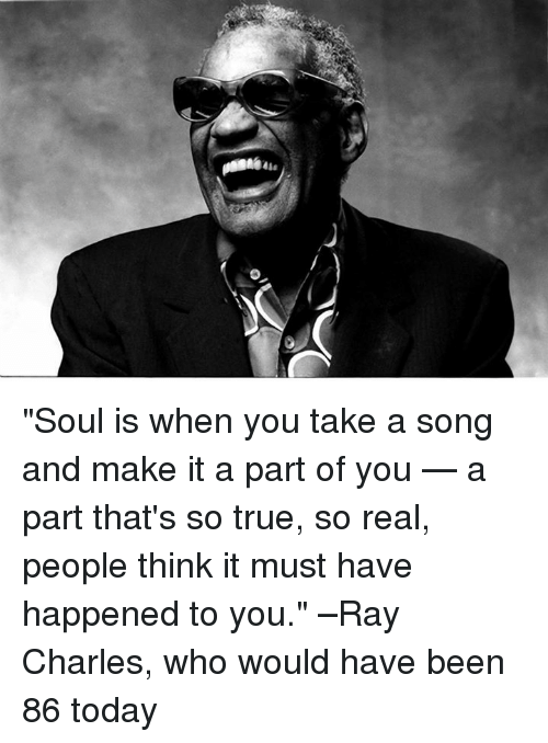 """That So True: ease """"Soul is when you take a song and make it a part of you — a part that's so true, so real, people think it must have happened to you."""" –Ray Charles, who would have been 86 today"""