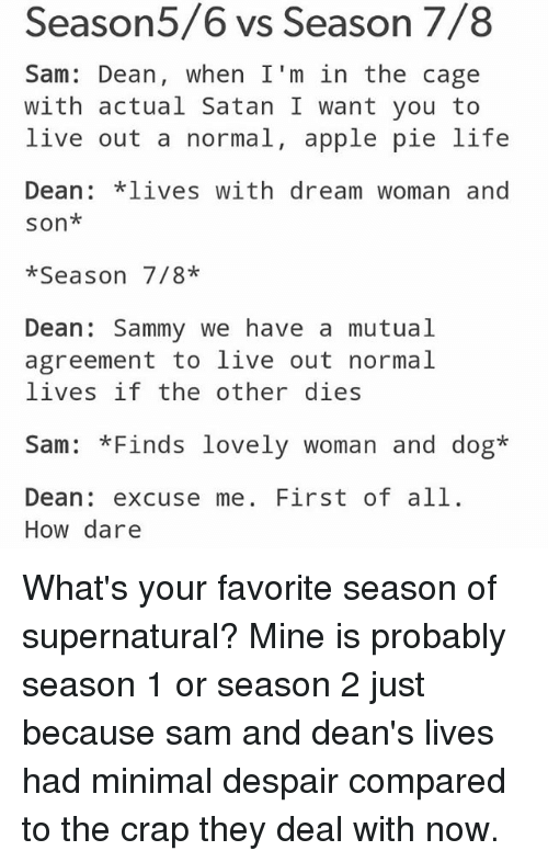 caging: easor  Sam: Dean, when I'm in the cage  with actual Satan I want you to  live out a normal, apple pie life  Dean *lives with dream woman and  son*  *Season 7/8*  Dean Sammy we have a mutual  agreement to live out normal  lives if the other dies  Sam: *Finds lovely woman and dog*  Dean: excuse me. First of all.  How dare What's your favorite season of supernatural? Mine is probably season 1 or season 2 just because sam and dean's lives had minimal despair compared to the crap they deal with now.