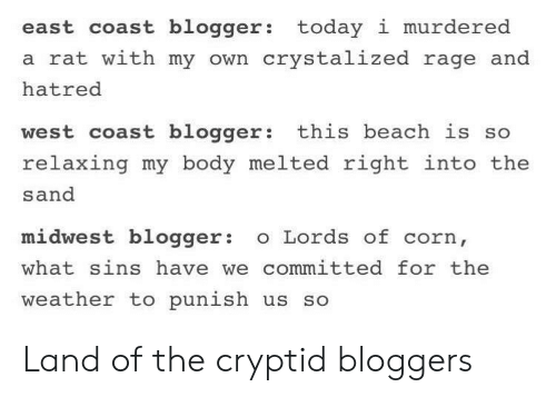 West Coast, Beach, and Blogger: east coast blogger: today i murdered  a rat with my own crystalized rage and  hatred  west coast blogger: this beach is so  relaxing my body melted right into the  sand  midwest blogger o Lords of corn,  what sins have we committed for the  weather to punish us so Land of the cryptid bloggers