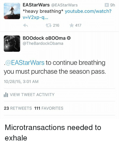 Microtransactions: EAStar Wars a EA StarWars  9h  heavy breathing  youtube.com/watch?  v V2xp-q...  216  417  BOOdock oBOOma  @The Bardock obama  @EAStar Wars to continue breathing  you must purchase the season pass.  10/28/15, 3:01 AM  oli VIEW TWEET ACTIVITY  23  RETWEETS 111 FAVORITES Microtransactions needed to exhale