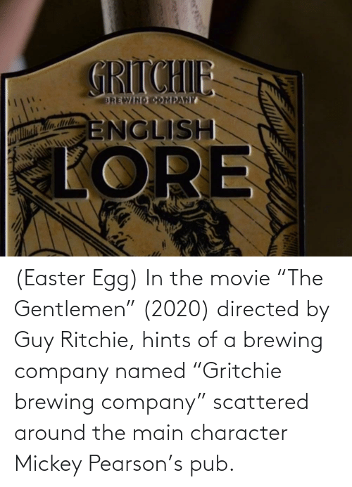 """Pub: (Easter Egg) In the movie """"The Gentlemen"""" (2020) directed by Guy Ritchie, hints of a brewing company named """"Gritchie brewing company"""" scattered around the main character Mickey Pearson's pub."""