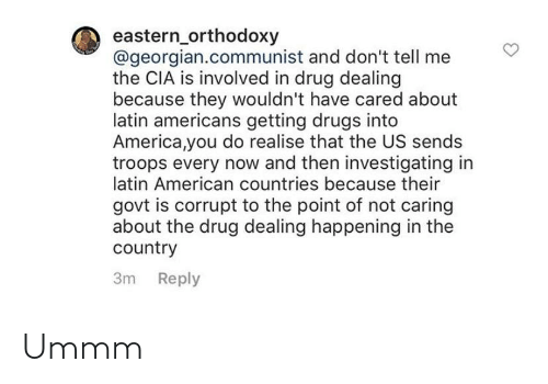 Corrupt: eastern_orthodoxy  @georgian.communist and don't tell me  the CIA is involved in drug dealing  because they wouldn't have cared about  latin americans getting drugs into  America,you do realise that the US sends  troops every now and then investigating in  latin American countries because their  govt is corrupt to the point of not caring  about the drug dealing happening in the  country  3m Reply Ummm
