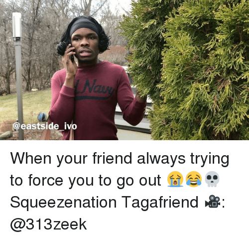 forceful: @eastside ivo When your friend always trying to force you to go out 😭😂💀 Squeezenation Tagafriend 🎥: @313zeek