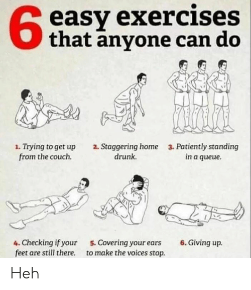 heh: easy exercises  that anyone can do  1. Trying to get up  from the couch.  2. Staggering home  drunk  3. Patiently standing  in a queue.  4. Checking if your  feet are still there  6. Giving up.  5.Covering your ears  to make the voices stop Heh