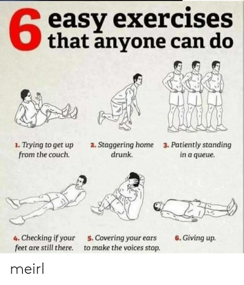 Exercises: easy exercises  that anyone can do  1. Trying to get up  from the couch  2. Staggering home  drunk  3. Patiently standing  in a queue  6.Giving up  4. Checking if your  feet are still there  5. Covering your ears  to make the voices stop. meirl