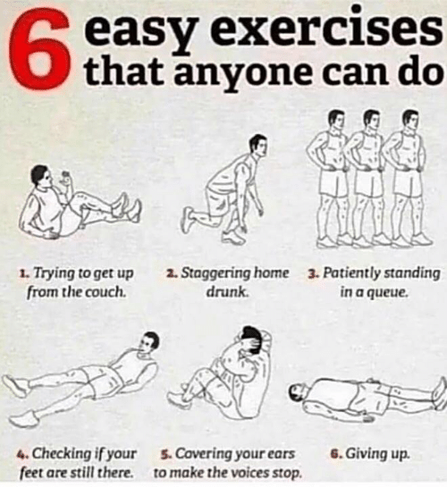 Drunk, Couch, and Home: easy exercises  that anyone can do  1.Trying to get up  from the couch  3. Patiently standing  in a queue  2. Staggering home  drunk  4.Checking if your  feet are still there.  6.Giving up  5.Covering your ears  to make the voices stop.