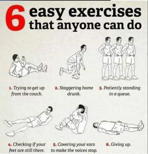 Exercises: easy exercises  that anyone can do  63  1. Trying to get up  from the couch.  2. Staggering home  drunk  3. Patiently standing  in a queue  4. Checking if your  feet are still there.  6. Giving up.  5. Covering your ears  to make the voices stop.